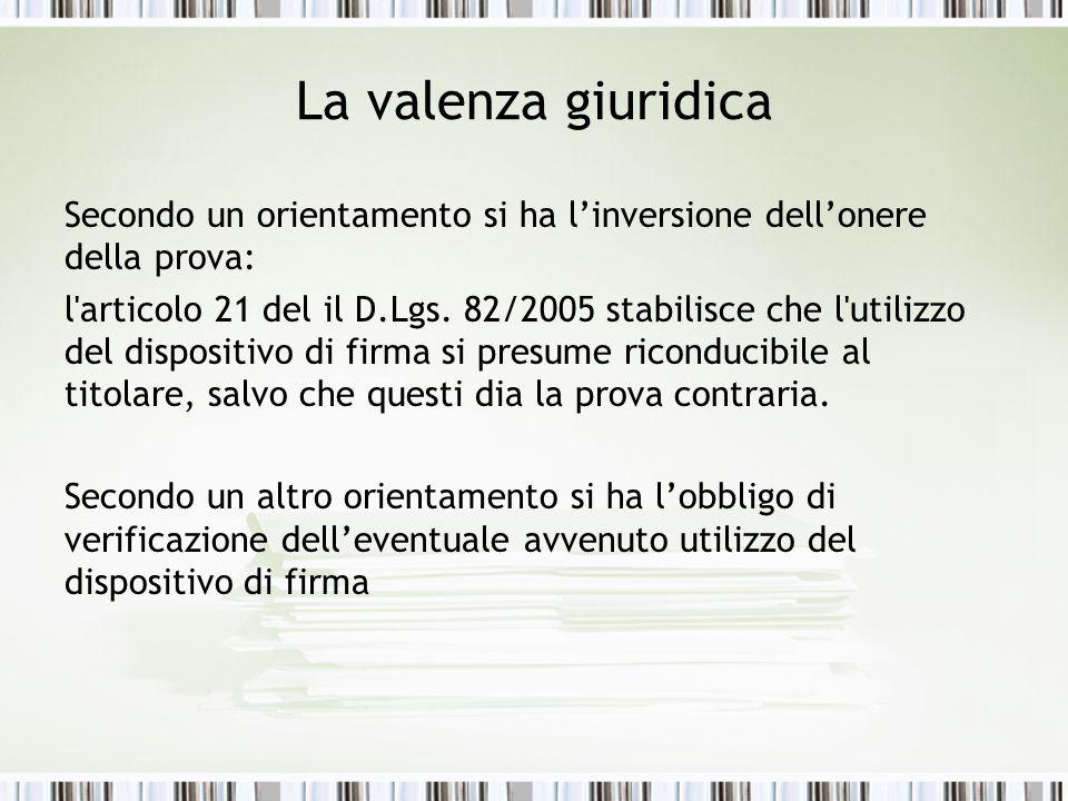 La valenza giuridica Secondo un orientamento si ha linversione dellonere della prova: l'articolo 21 del il D.Lgs. 82/2005 stabilisce che l'utilizzo de