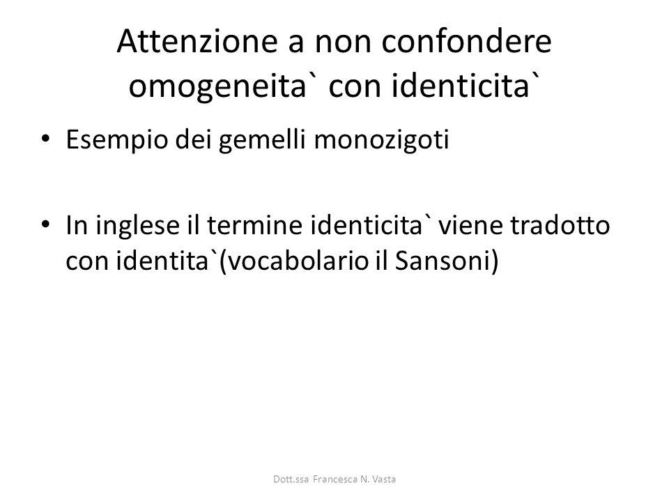 Attenzione a non confondere omogeneita` con identicita` Esempio dei gemelli monozigoti In inglese il termine identicita` viene tradotto con identita`(vocabolario il Sansoni) Dott.ssa Francesca N.