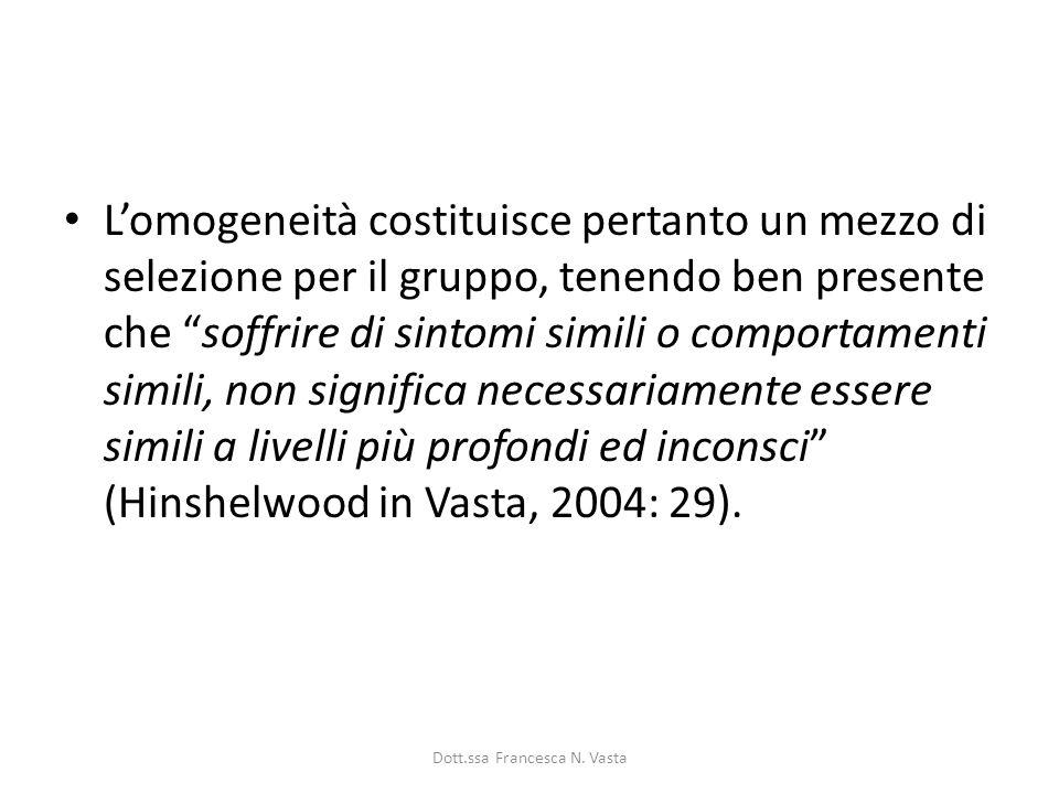 Lomogeneità costituisce pertanto un mezzo di selezione per il gruppo, tenendo ben presente che soffrire di sintomi simili o comportamenti simili, non significa necessariamente essere simili a livelli più profondi ed inconsci (Hinshelwood in Vasta, 2004: 29).