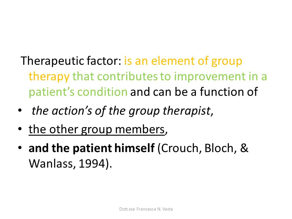 Therapeutic factor: is an element of group therapy that contributes to improvement in a patients condition and can be a function of the actions of the