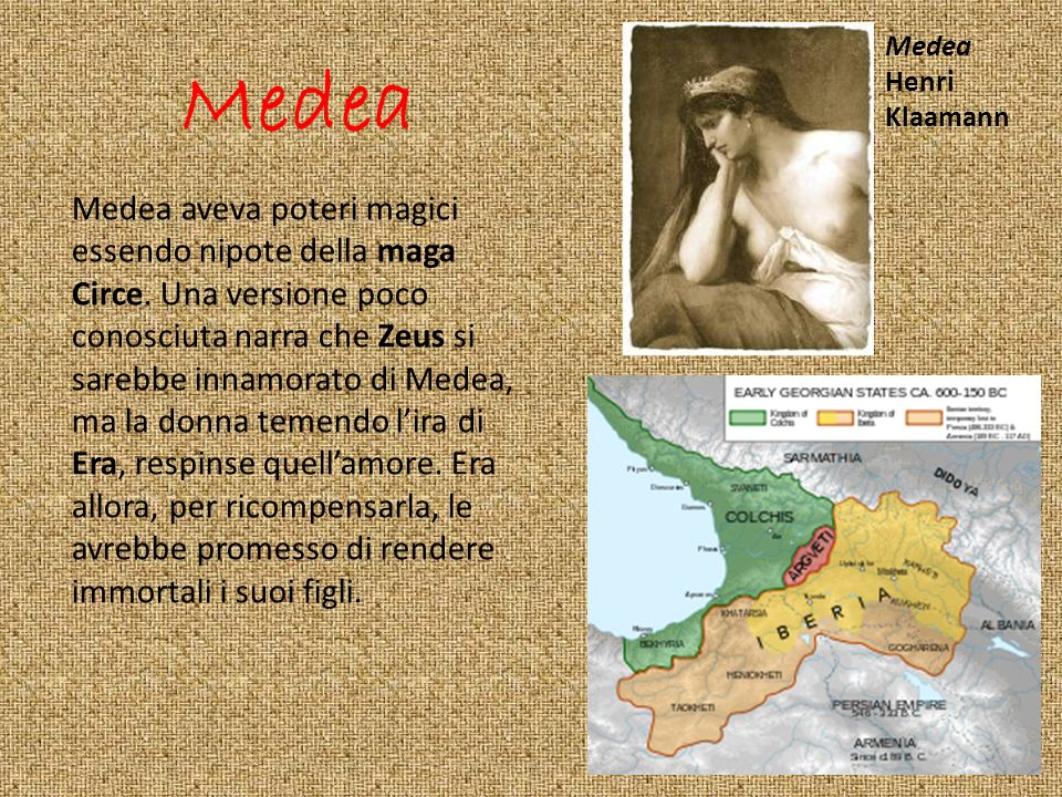 Medea Medea aveva poteri magici essendo nipote della maga Circe. Una versione poco conosciuta narra che Zeus si sarebbe innamorato di Medea, ma la don