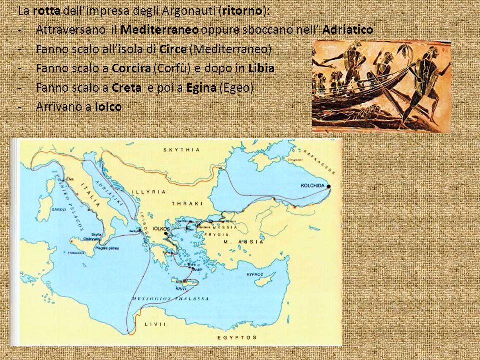 La rotta dellimpresa degli Argonauti (ritorno): -Attraversano il Mediterraneo oppure sboccano nell Adriatico -Fanno scalo allisola di Circe (Mediterraneo) -Fanno scalo a Corcira (Corfù) e dopo in Libia -Fanno scalo a Creta e poi a Egina (Egeo) -Arrivano a Iolco