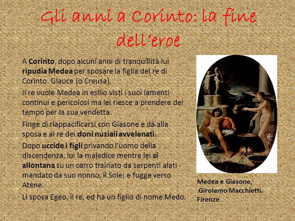 Gli anni a Corinto: la fine delleroe A Corinto, dopo alcuni anni di tranquillità lui ripudia Medea per sposare la figlia del re di Corinto: Glauce (o
