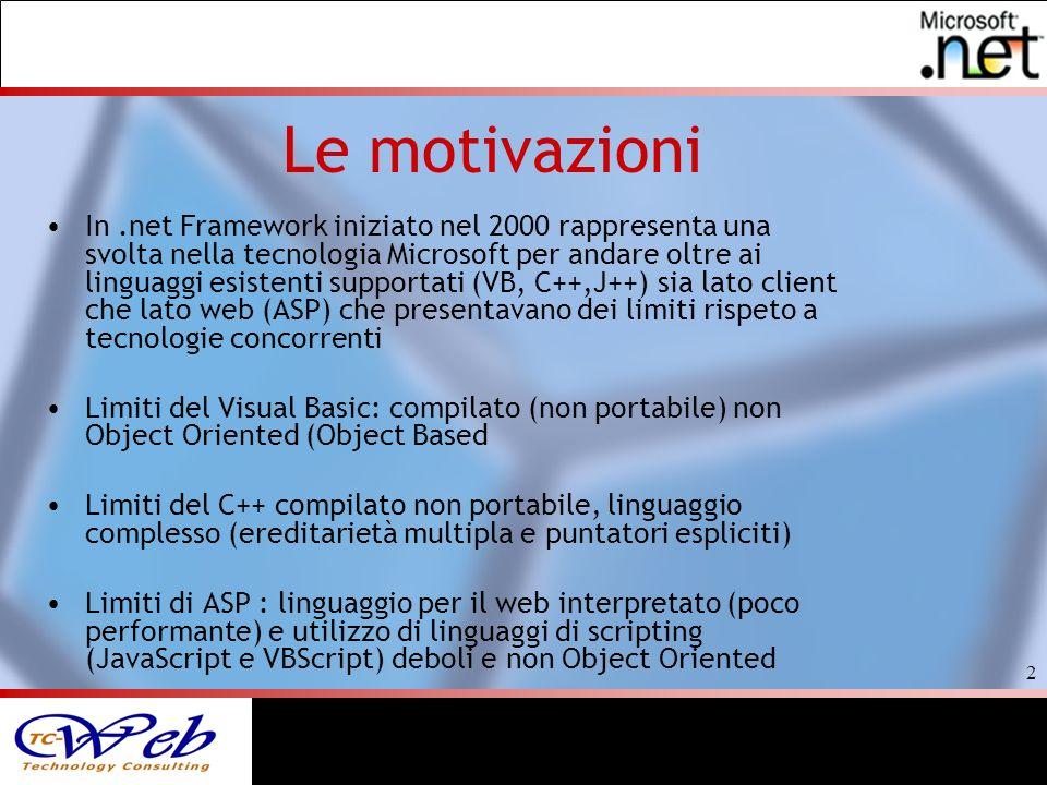 2 Le motivazioni In.net Framework iniziato nel 2000 rappresenta una svolta nella tecnologia Microsoft per andare oltre ai linguaggi esistenti supportati (VB, C++,J++) sia lato client che lato web (ASP) che presentavano dei limiti rispeto a tecnologie concorrenti Limiti del Visual Basic: compilato (non portabile) non Object Oriented (Object Based Limiti del C++ compilato non portabile, linguaggio complesso (ereditarietà multipla e puntatori espliciti) Limiti di ASP : linguaggio per il web interpretato (poco performante) e utilizzo di linguaggi di scripting (JavaScript e VBScript) deboli e non Object Oriented