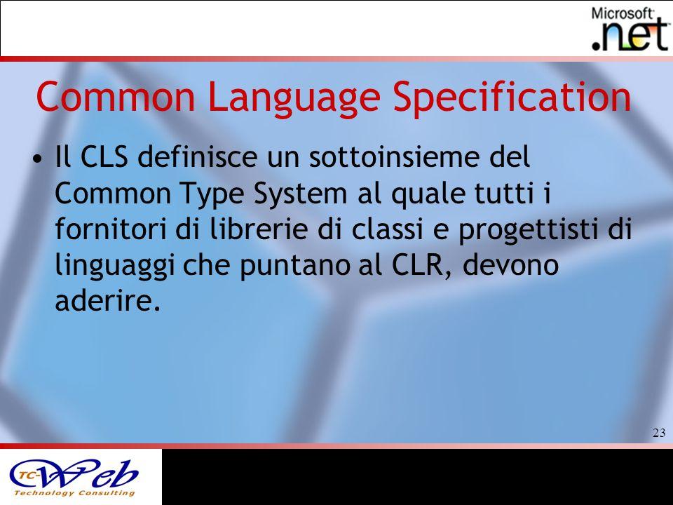 23 Common Language Specification Il CLS definisce un sottoinsieme del Common Type System al quale tutti i fornitori di librerie di classi e progettisti di linguaggi che puntano al CLR, devono aderire.