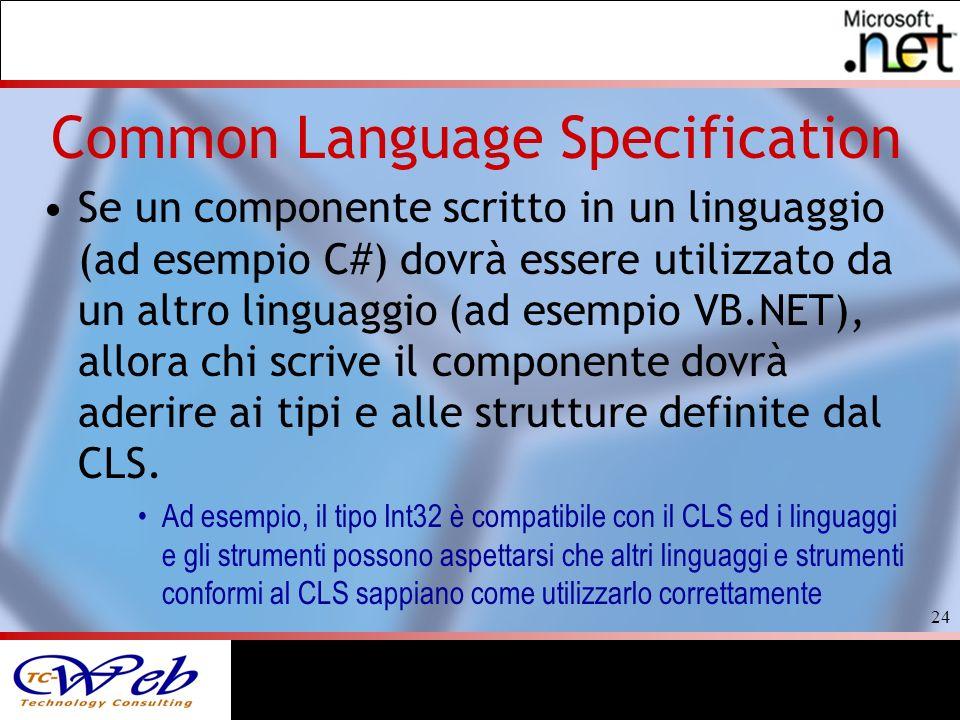 24 Common Language Specification Se un componente scritto in un linguaggio (ad esempio C#) dovrà essere utilizzato da un altro linguaggio (ad esempio VB.NET), allora chi scrive il componente dovrà aderire ai tipi e alle strutture definite dal CLS.