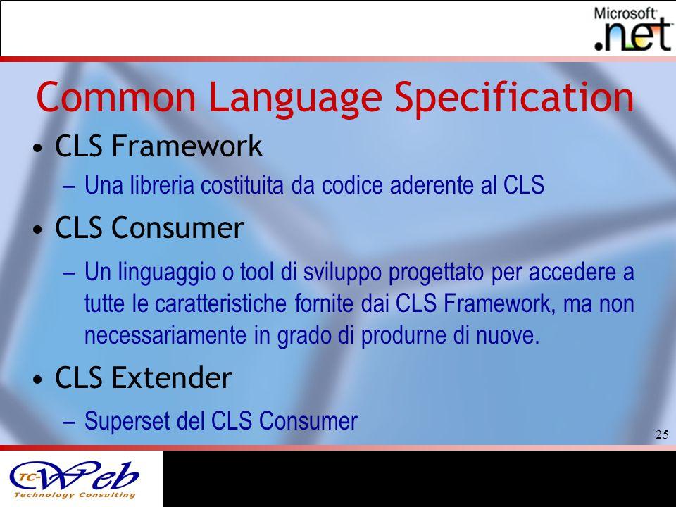 25 Common Language Specification CLS Framework –Una libreria costituita da codice aderente al CLS CLS Consumer –Un linguaggio o tool di sviluppo progettato per accedere a tutte le caratteristiche fornite dai CLS Framework, ma non necessariamente in grado di produrne di nuove.