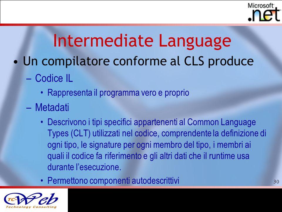 30 Intermediate Language Un compilatore conforme al CLS produce –Codice IL Rappresenta il programma vero e proprio –Metadati Descrivono i tipi specifici appartenenti al Common Language Types (CLT) utilizzati nel codice, comprendente la definizione di ogni tipo, le signature per ogni membro del tipo, i membri ai quali il codice fa riferimento e gli altri dati che il runtime usa durante lesecuzione.