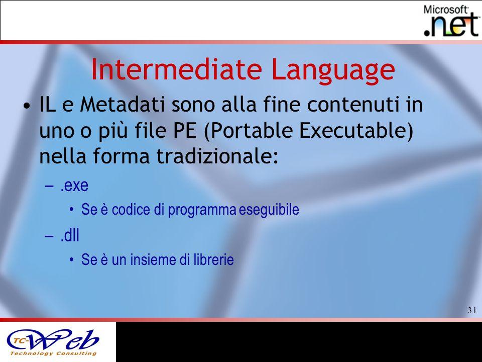31 Intermediate Language IL e Metadati sono alla fine contenuti in uno o più file PE (Portable Executable) nella forma tradizionale: –.exe Se è codice di programma eseguibile –.dll Se è un insieme di librerie