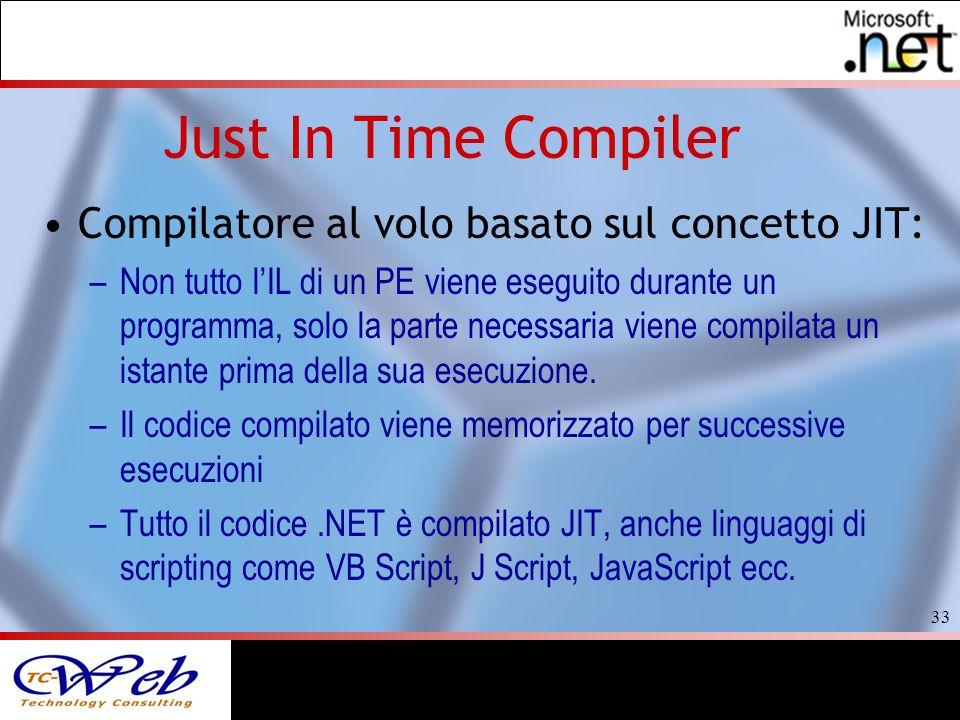 33 Just In Time Compiler Compilatore al volo basato sul concetto JIT: –Non tutto lIL di un PE viene eseguito durante un programma, solo la parte necessaria viene compilata un istante prima della sua esecuzione.