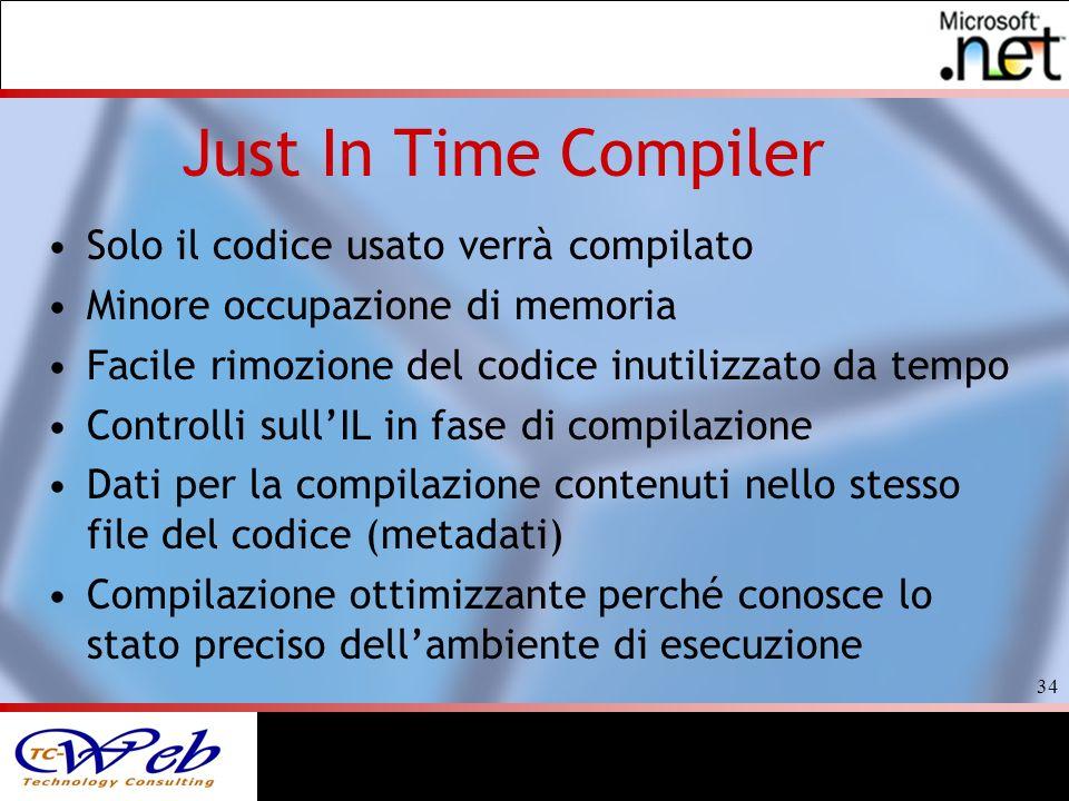 34 Just In Time Compiler Solo il codice usato verrà compilato Minore occupazione di memoria Facile rimozione del codice inutilizzato da tempo Controlli sullIL in fase di compilazione Dati per la compilazione contenuti nello stesso file del codice (metadati) Compilazione ottimizzante perché conosce lo stato preciso dellambiente di esecuzione