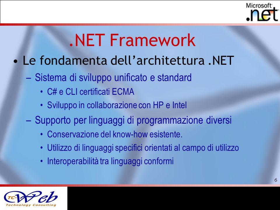6 Le fondamenta dellarchitettura.NET –Sistema di sviluppo unificato e standard C# e CLI certificati ECMA Sviluppo in collaborazione con HP e Intel –Supporto per linguaggi di programmazione diversi Conservazione del know-how esistente.