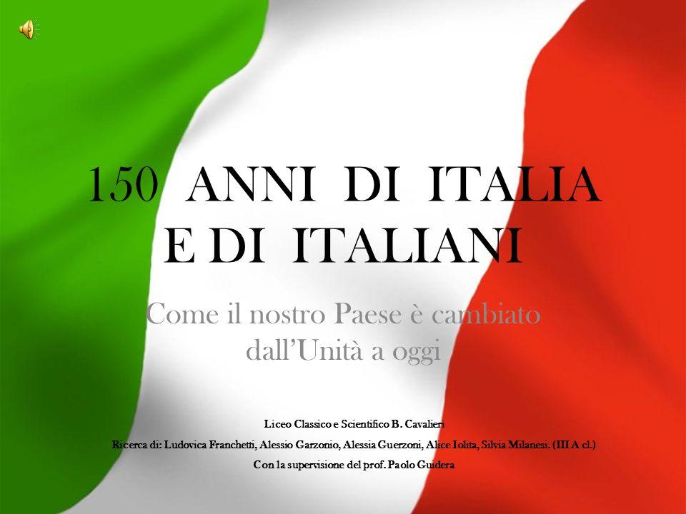 150 ANNI DI ITALIA E DI ITALIANI Come il nostro Paese è cambiato dallUnità a oggi Liceo Classico e Scientifico B.