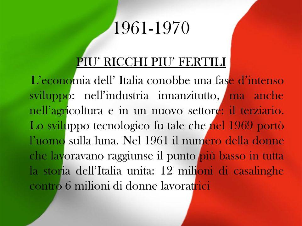 1961-1970 PIU RICCHI PIU FERTILI Leconomia dell Italia conobbe una fase dintenso sviluppo: nellindustria innanzitutto, ma anche nellagricoltura e in un nuovo settore: il terziario.