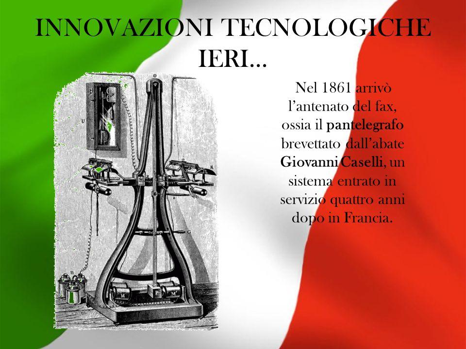 INNOVAZIONI TECNOLOGICHE IERI… Nel 1861 arrivò lantenato del fax, ossia il pantelegrafo brevettato dallabate Giovanni Caselli, un sistema entrato in servizio quattro anni dopo in Francia.