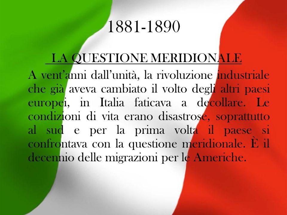 1881-1890 LA QUESTIONE MERIDIONALE A ventanni dallunità, la rivoluzione industriale che già aveva cambiato il volto degli altri paesi europei, in Italia faticava a decollare.