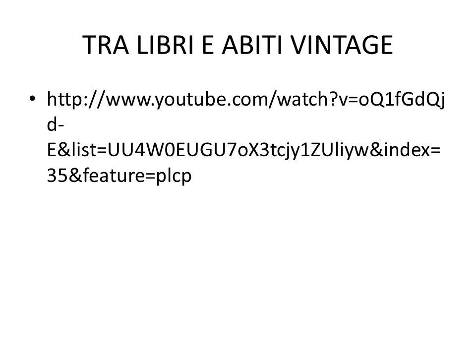 TRA LIBRI E ABITI VINTAGE http://www.youtube.com/watch?v=oQ1fGdQj d- E&list=UU4W0EUGU7oX3tcjy1ZUliyw&index= 35&feature=plcp