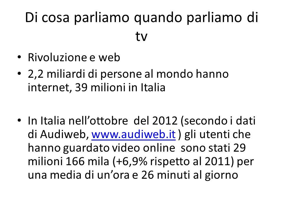 Di cosa parliamo quando parliamo di tv Rivoluzione e web 2,2 miliardi di persone al mondo hanno internet, 39 milioni in Italia In Italia nellottobre del 2012 (secondo i dati di Audiweb, www.audiweb.it ) gli utenti che hanno guardato video online sono stati 29 milioni 166 mila (+6,9% rispetto al 2011) per una media di unora e 26 minuti al giornowww.audiweb.it