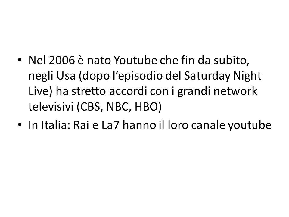 Nel 2006 è nato Youtube che fin da subito, negli Usa (dopo lepisodio del Saturday Night Live) ha stretto accordi con i grandi network televisivi (CBS, NBC, HBO) In Italia: Rai e La7 hanno il loro canale youtube