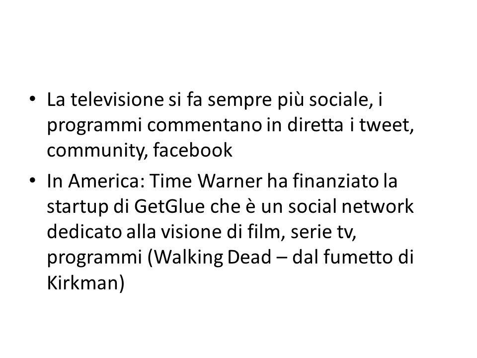 La televisione si fa sempre più sociale, i programmi commentano in diretta i tweet, community, facebook In America: Time Warner ha finanziato la startup di GetGlue che è un social network dedicato alla visione di film, serie tv, programmi (Walking Dead – dal fumetto di Kirkman)
