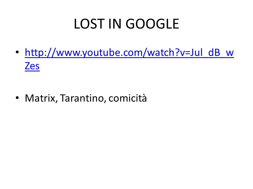LOST IN GOOGLE http://www.youtube.com/watch?v=Jul_dB_w Zes http://www.youtube.com/watch?v=Jul_dB_w Zes Matrix, Tarantino, comicità