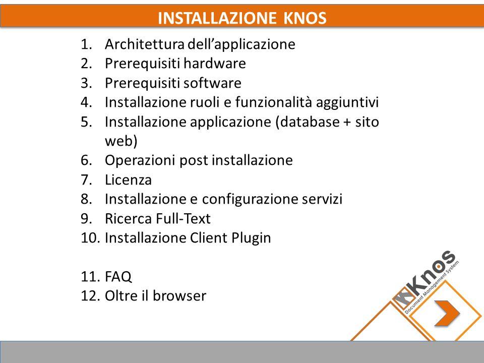 INSTALLAZIONE KNOS 1.Architettura dellapplicazione 2.Prerequisiti hardware 3.Prerequisiti software 4.Installazione ruoli e funzionalità aggiuntivi 5.Installazione applicazione (database + sito web) 6.Operazioni post installazione 7.Licenza 8.Installazione e configurazione servizi 9.Ricerca Full-Text 10.Installazione Client Plugin 11.FAQ 12.Oltre il browser