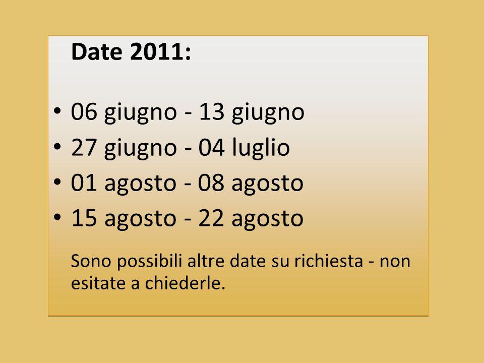 Date 2011: 06 giugno - 13 giugno 27 giugno - 04 luglio 01 agosto - 08 agosto 15 agosto - 22 agosto Sono possibili altre date su richiesta - non esitate a chiederle.