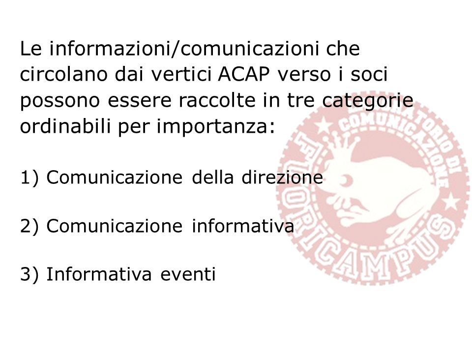 Le informazioni/comunicazioni che circolano dai vertici ACAP verso i soci possono essere raccolte in tre categorie ordinabili per importanza: 1)Comunicazione della direzione 2)Comunicazione informativa 3)Informativa eventi