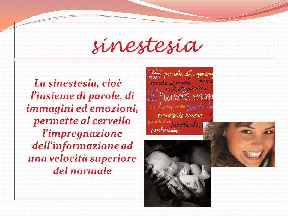 sinestesia La sinestesia, cioè linsieme di parole, di immagini ed emozioni, permette al cervello limpregnazione dellinformazione ad una velocità superiore del normale