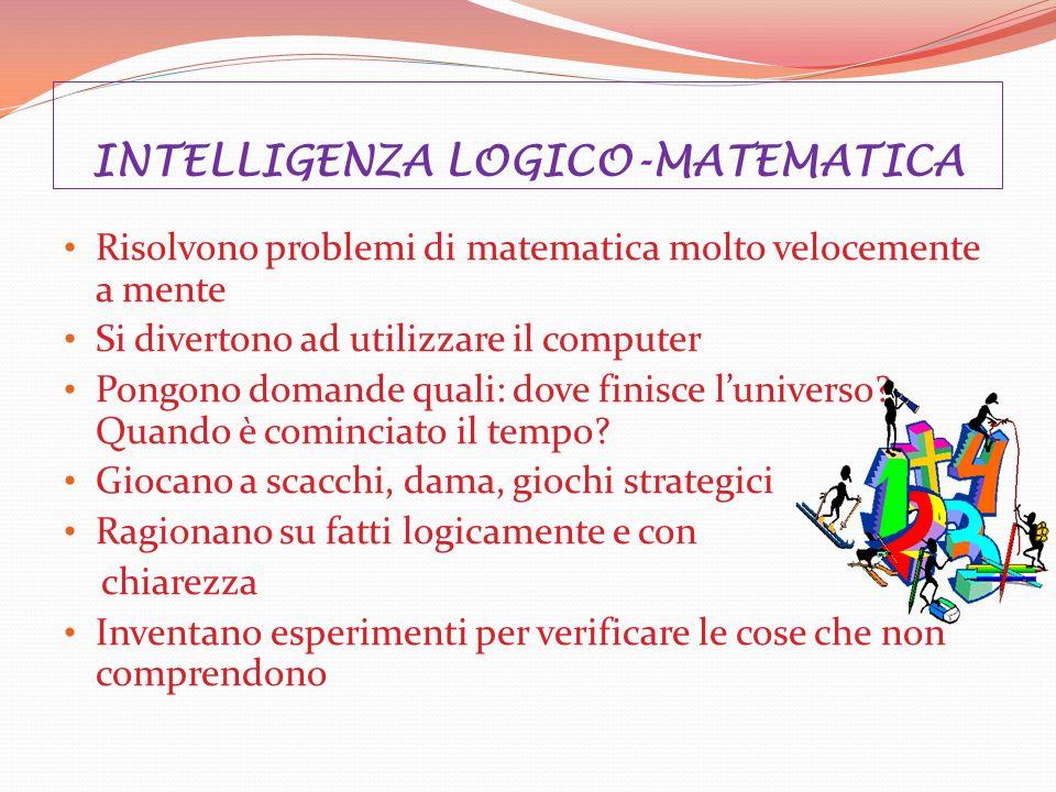 INTELLIGENZA LOGICO-MATEMATICA Risolvono problemi di matematica molto velocemente a mente Si divertono ad utilizzare il computer Pongono domande quali: dove finisce luniverso.