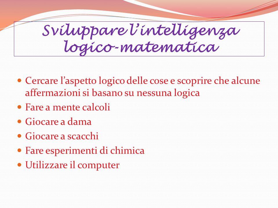 Sviluppare lintelligenza logico-matematica Cercare laspetto logico delle cose e scoprire che alcune affermazioni si basano su nessuna logica Fare a me