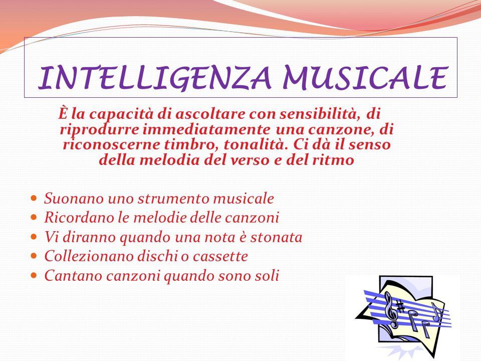 INTELLIGENZA MUSICALE È la capacità di ascoltare con sensibilità, di riprodurre immediatamente una canzone, di riconoscerne timbro, tonalità.