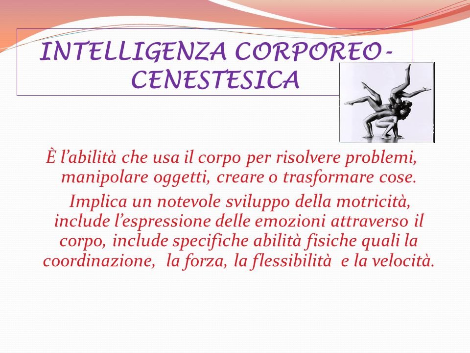 INTELLIGENZA CORPOREO- CENESTESICA È labilità che usa il corpo per risolvere problemi, manipolare oggetti, creare o trasformare cose. Implica un notev
