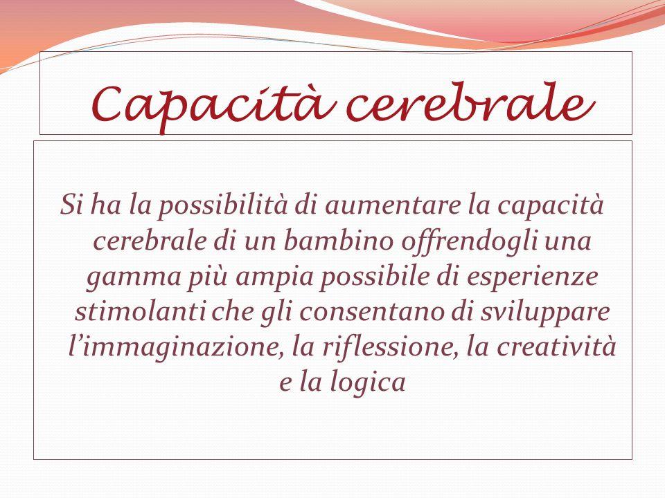 Capacità cerebrale Si ha la possibilità di aumentare la capacità cerebrale di un bambino offrendogli una gamma più ampia possibile di esperienze stimolanti che gli consentano di sviluppare limmaginazione, la riflessione, la creatività e la logica