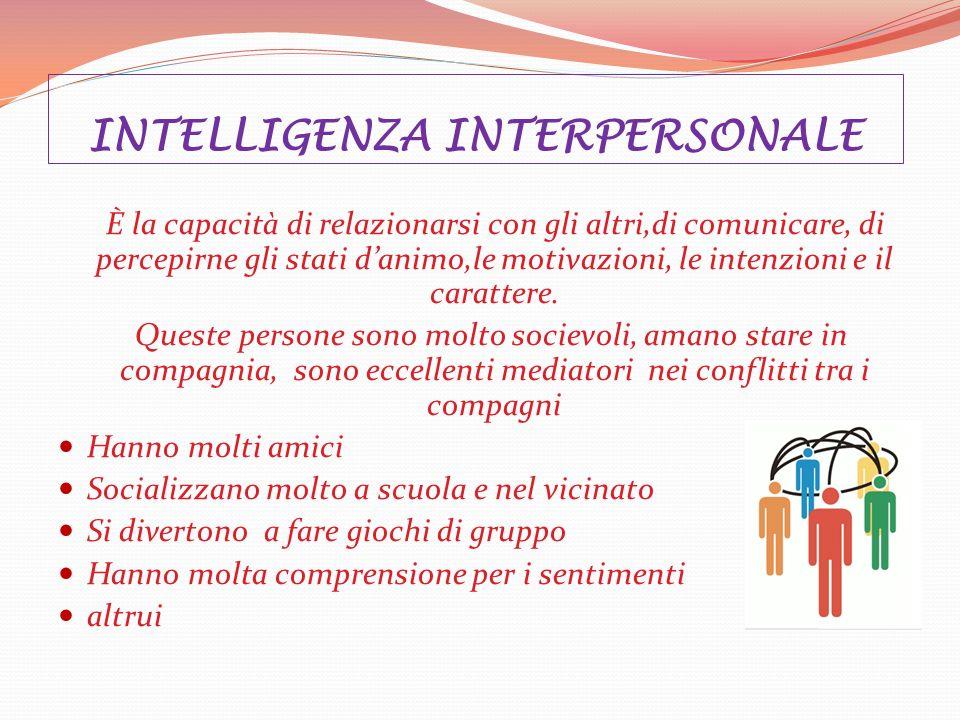 INTELLIGENZA INTERPERSONALE È la capacità di relazionarsi con gli altri,di comunicare, di percepirne gli stati danimo,le motivazioni, le intenzioni e il carattere.