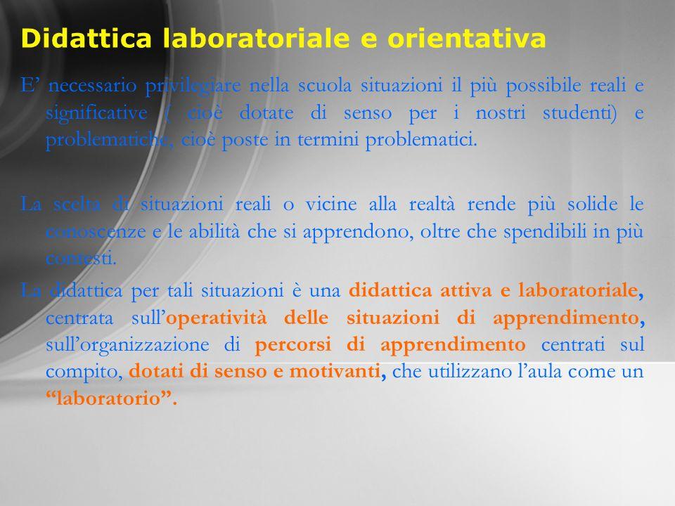 Didattica laboratoriale e orientativa E necessario privilegiare nella scuola situazioni il più possibile reali e significative ( cioè dotate di senso