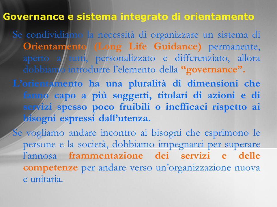Governance e sistema integrato di orientamento Se condividiamo la necessità di organizzare un sistema di Orientamento (Long Life Guidance) permanente, aperto a tutti, personalizzato e differenziato, allora dobbiamo introdurre lelemento della governance.