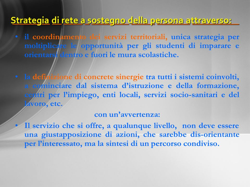 ________ __ ____ _ ________ _____ _______ __________ ________ __ ____ _ ________ _____ _______ __________ Strategia di rete a sostegno della persona attraverso: Strategia di rete a sostegno della persona attraverso: il coordinamento dei servizi territoriali, unica strategia per moltiplicare le opportunità per gli studenti di imparare e orientarsi dentro e fuori le mura scolastiche.