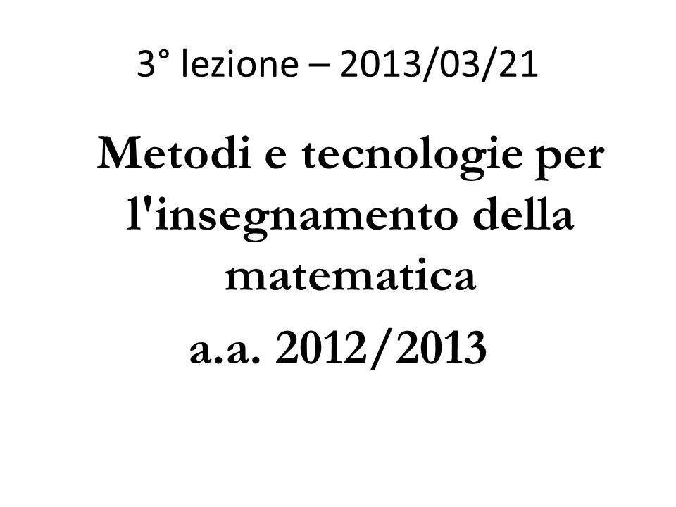 3° lezione – 2013/03/21 Metodi e tecnologie per l insegnamento della matematica a.a. 2012/2013