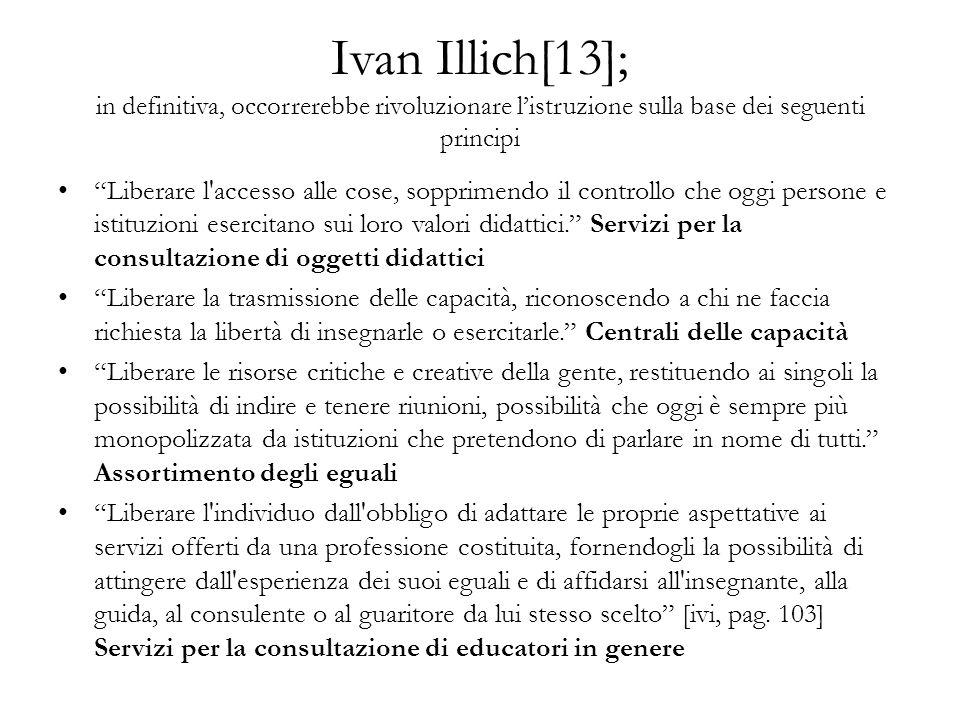 Ivan Illich[13]; in definitiva, occorrerebbe rivoluzionare listruzione sulla base dei seguenti principi Liberare l accesso alle cose, sopprimendo il controllo che oggi persone e istituzioni esercitano sui loro valori didattici.