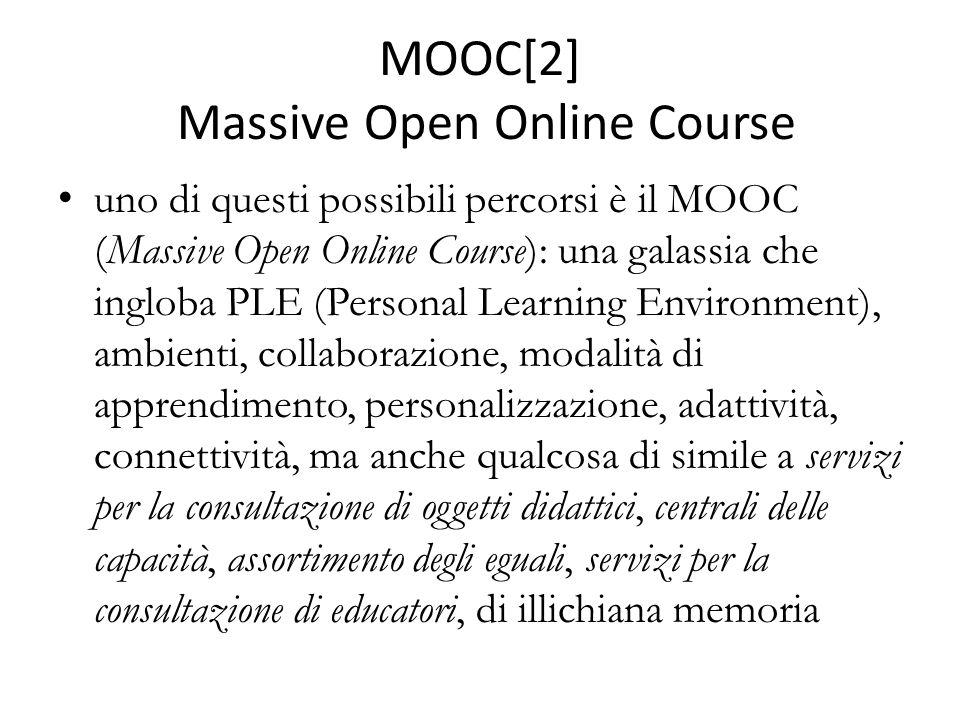 MOOC[2] Massive Open Online Course uno di questi possibili percorsi è il MOOC (Massive Open Online Course): una galassia che ingloba PLE (Personal Learning Environment), ambienti, collaborazione, modalità di apprendimento, personalizzazione, adattività, connettività, ma anche qualcosa di simile a servizi per la consultazione di oggetti didattici, centrali delle capacità, assortimento degli eguali, servizi per la consultazione di educatori, di illichiana memoria