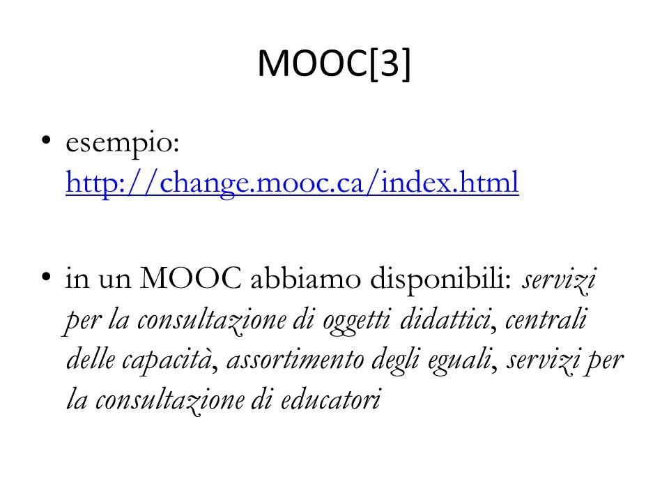 MOOC[3] esempio: http://change.mooc.ca/index.html http://change.mooc.ca/index.html in un MOOC abbiamo disponibili: servizi per la consultazione di oggetti didattici, centrali delle capacità, assortimento degli eguali, servizi per la consultazione di educatori