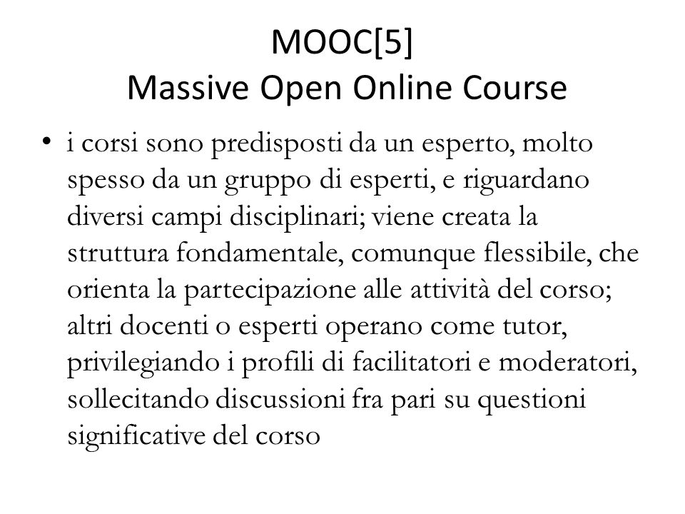 MOOC[5] Massive Open Online Course i corsi sono predisposti da un esperto, molto spesso da un gruppo di esperti, e riguardano diversi campi disciplinari; viene creata la struttura fondamentale, comunque flessibile, che orienta la partecipazione alle attività del corso; altri docenti o esperti operano come tutor, privilegiando i profili di facilitatori e moderatori, sollecitando discussioni fra pari su questioni significative del corso