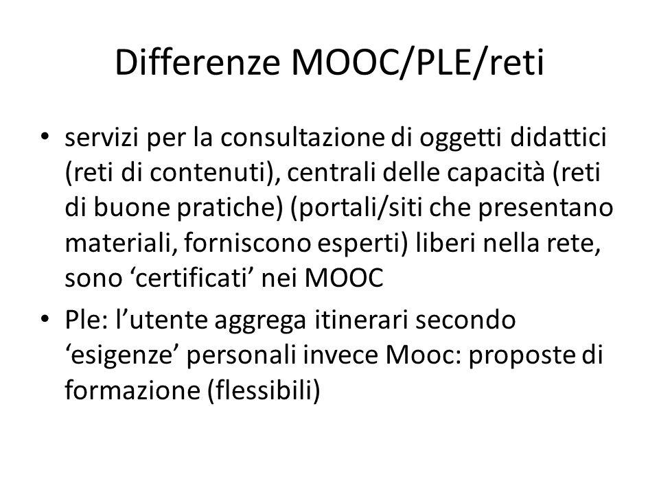 Differenze MOOC/PLE/reti servizi per la consultazione di oggetti didattici (reti di contenuti), centrali delle capacità (reti di buone pratiche) (portali/siti che presentano materiali, forniscono esperti) liberi nella rete, sono certificati nei MOOC Ple: lutente aggrega itinerari secondo esigenze personali invece Mooc: proposte di formazione (flessibili)