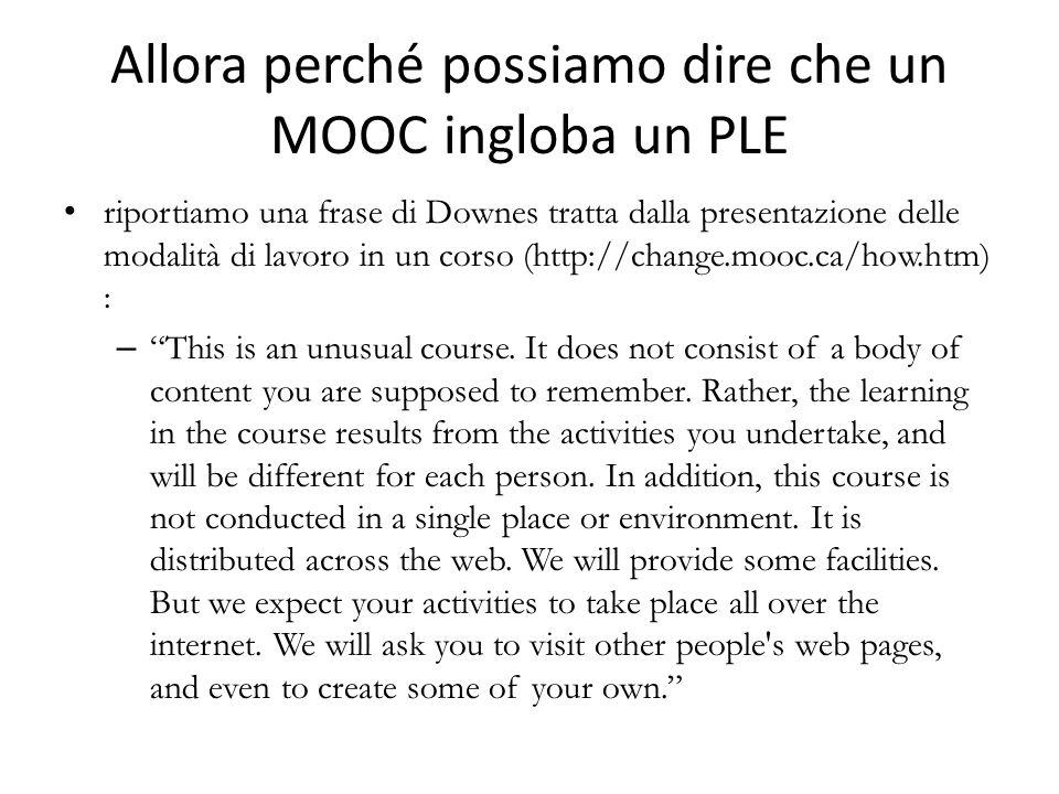 Allora perché possiamo dire che un MOOC ingloba un PLE riportiamo una frase di Downes tratta dalla presentazione delle modalità di lavoro in un corso (http://change.mooc.ca/how.htm) : –This is an unusual course.
