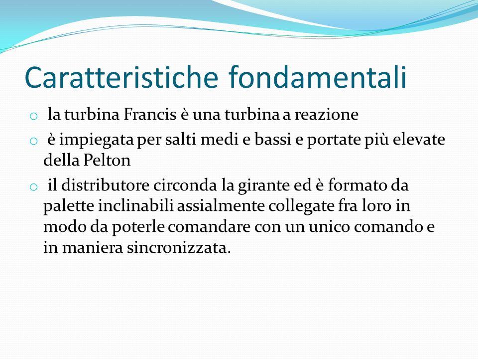 Caratteristiche fondamentali o la turbina Francis è una turbina a reazione o è impiegata per salti medi e bassi e portate più elevate della Pelton o i