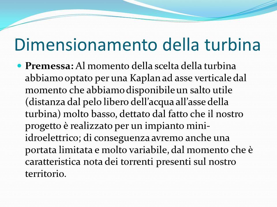 Dimensionamento della turbina Premessa: Al momento della scelta della turbina abbiamo optato per una Kaplan ad asse verticale dal momento che abbiamo