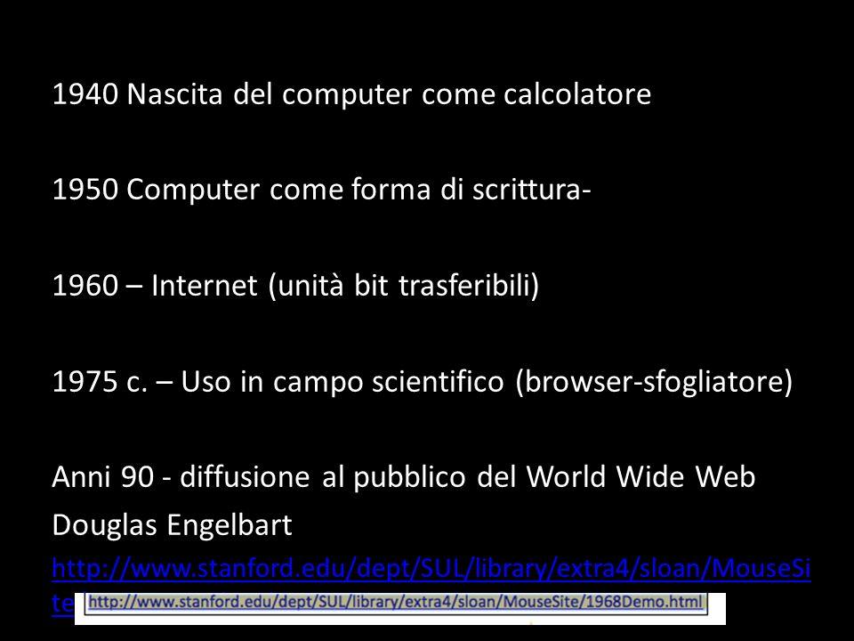 1940 Nascita del computer come calcolatore 1950 Computer come forma di scrittura- 1960 – Internet (unità bit trasferibili) 1975 c. – Uso in campo scie