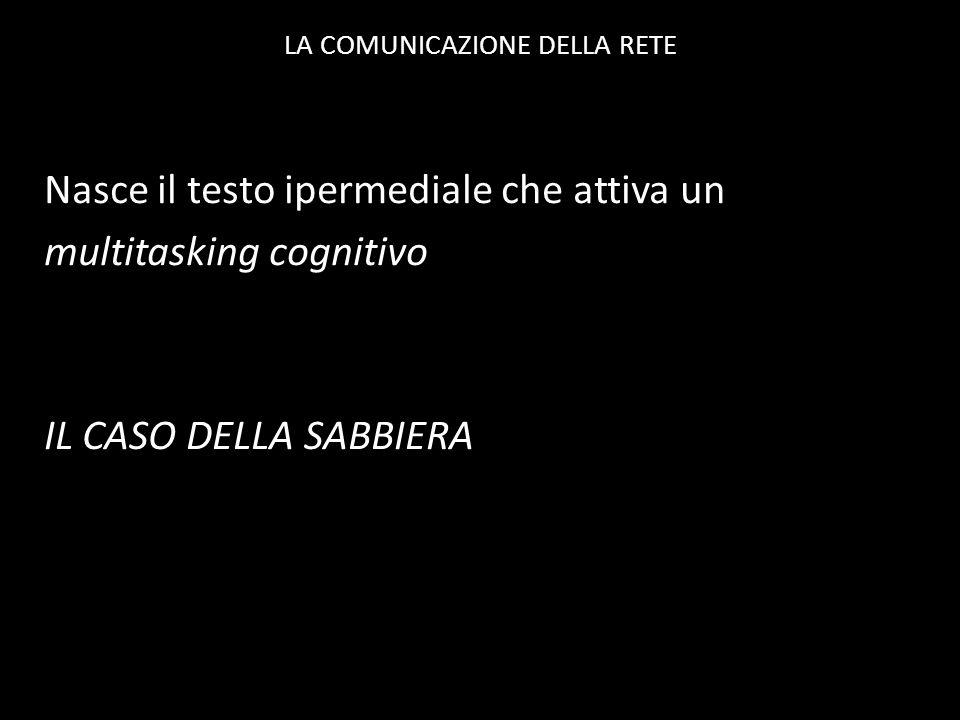 LA COMUNICAZIONE DELLA RETE Nasce il testo ipermediale che attiva un multitasking cognitivo IL CASO DELLA SABBIERA