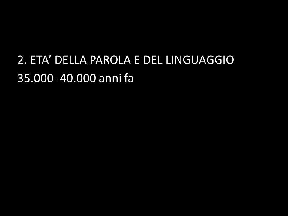 2. ETA DELLA PAROLA E DEL LINGUAGGIO 35.000- 40.000 anni fa